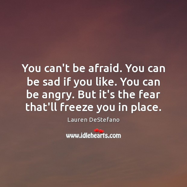 You can't be afraid. You can be sad if you like. You Image