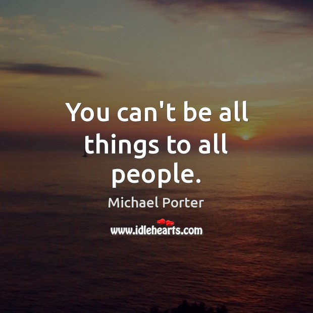 You can't be all things to all people. Michael Porter Picture Quote