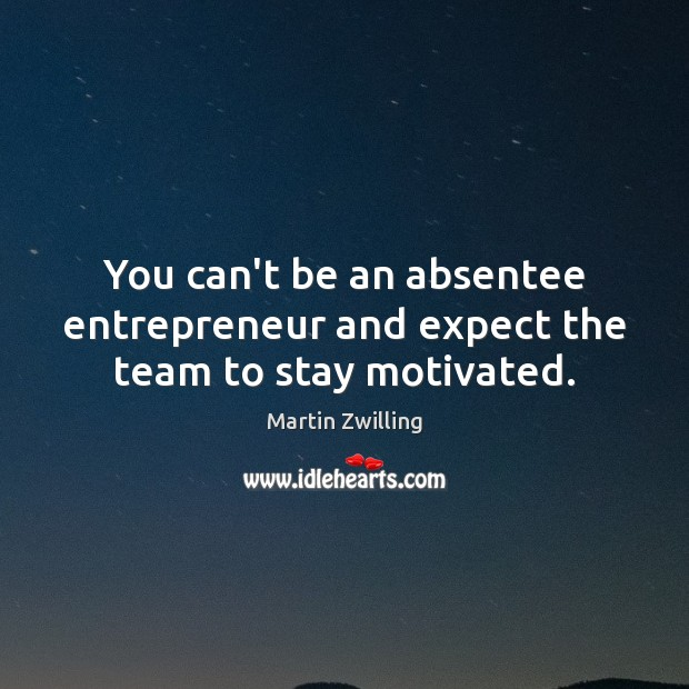 Image, You can't be an absentee entrepreneur and expect the team to stay motivated.