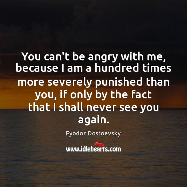 You can't be angry with me, because I am a hundred times Fyodor Dostoevsky Picture Quote