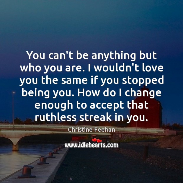 You can't be anything but who you are. I wouldn't love you Christine Feehan Picture Quote