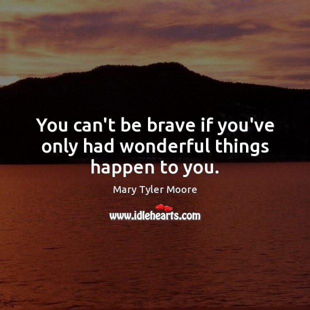 You can't be brave if you've only had wonderful things happen to you. Mary Tyler Moore Picture Quote