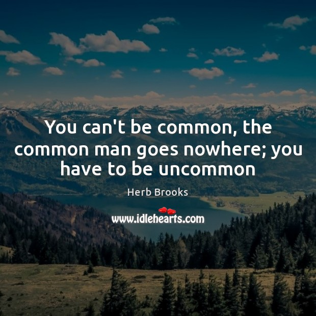 You can't be common, the common man goes nowhere; you have to be uncommon Image
