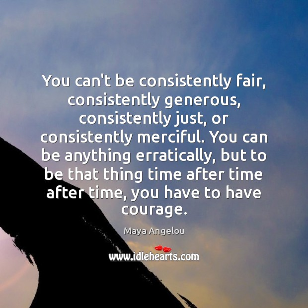 Image, You can't be consistently fair, consistently generous, consistently just, or consistently merciful.