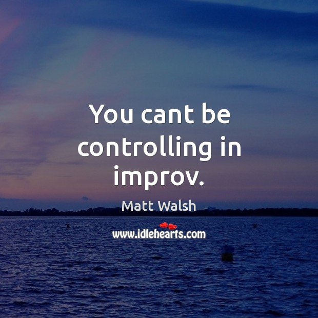You cant be controlling in improv. Image