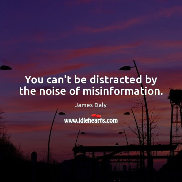 You can't be distracted by the noise of misinformation. James Daly Picture Quote