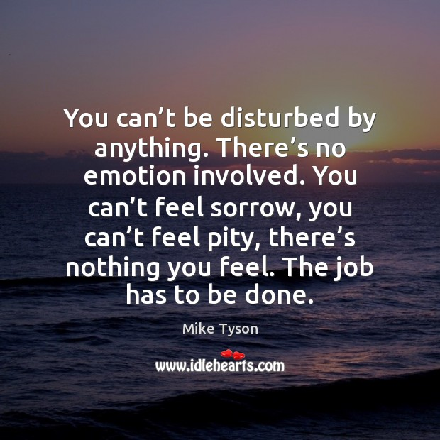 You can't be disturbed by anything. There's no emotion involved. Mike Tyson Picture Quote