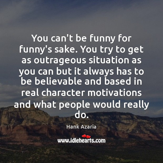 You can't be funny for funny's sake. You try to get as Hank Azaria Picture Quote