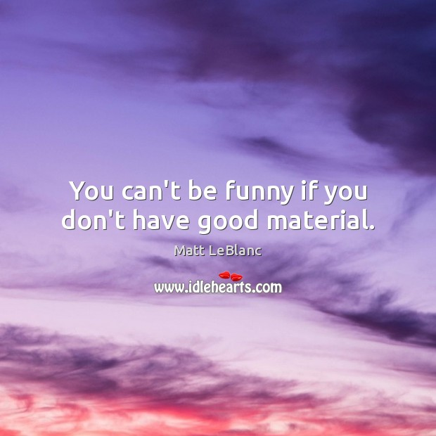 You can't be funny if you don't have good material. Matt LeBlanc Picture Quote