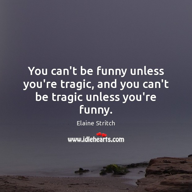 You can't be funny unless you're tragic, and you can't be tragic unless you're funny. Elaine Stritch Picture Quote