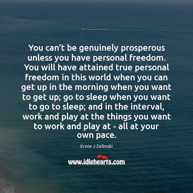 You can't be genuinely prosperous unless you have personal freedom. You will Ernie J Zelinski Picture Quote