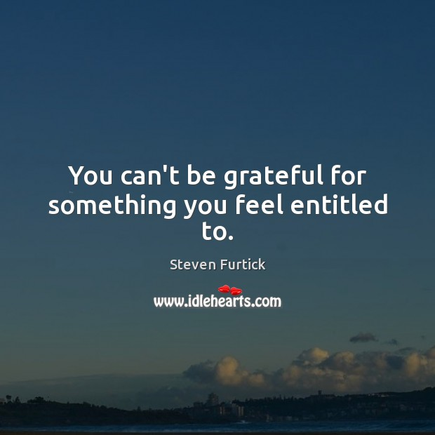 You can't be grateful for something you feel entitled to. Steven Furtick Picture Quote