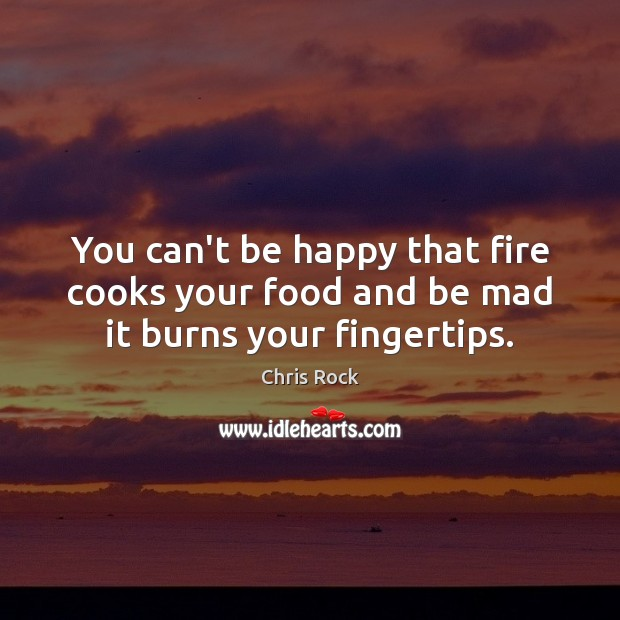You can't be happy that fire cooks your food and be mad it burns your fingertips. Chris Rock Picture Quote