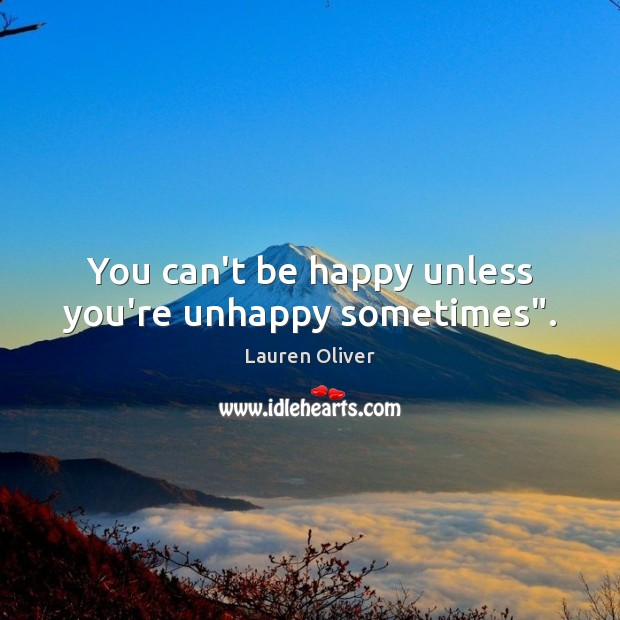 """You can't be happy unless you're unhappy sometimes"""". Lauren Oliver Picture Quote"""