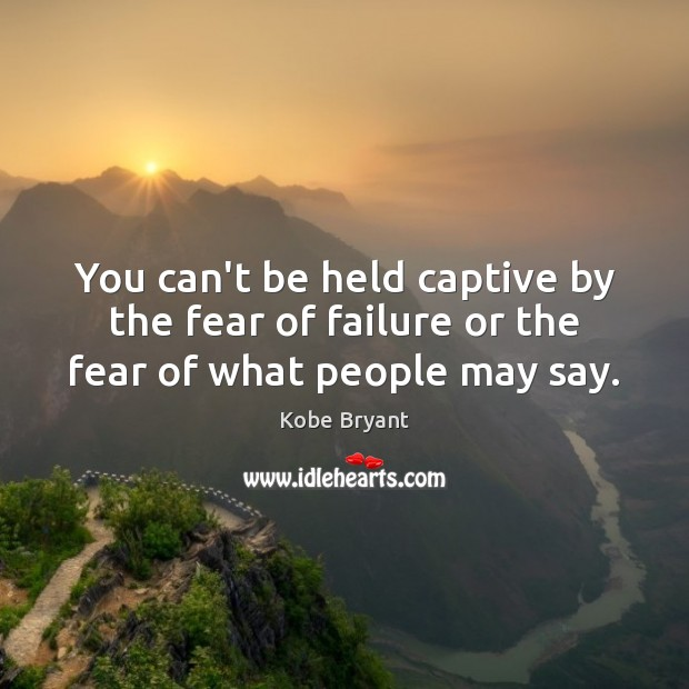 You can't be held captive by the fear of failure or the fear of what people may say. Kobe Bryant Picture Quote