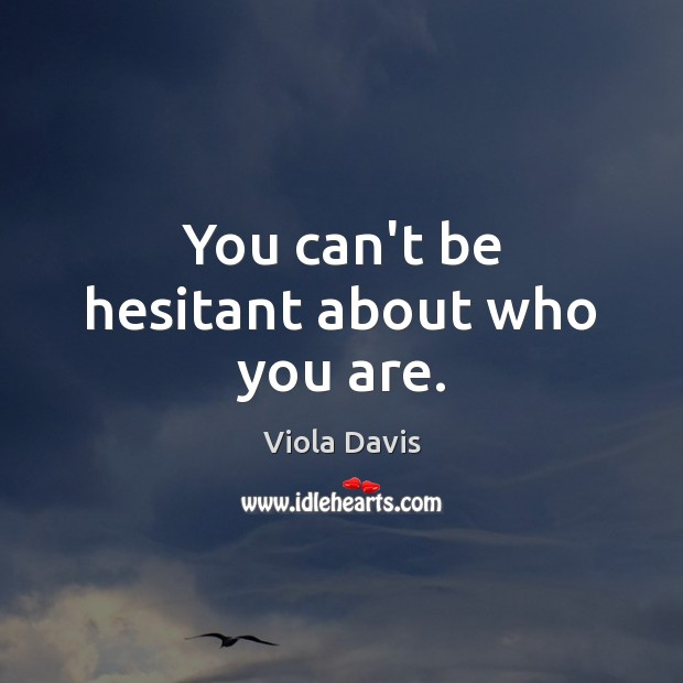 You can't be hesitant about who you are. Viola Davis Picture Quote