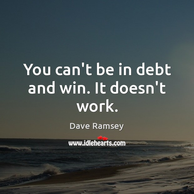 You can't be in debt and win. It doesn't work. Dave Ramsey Picture Quote