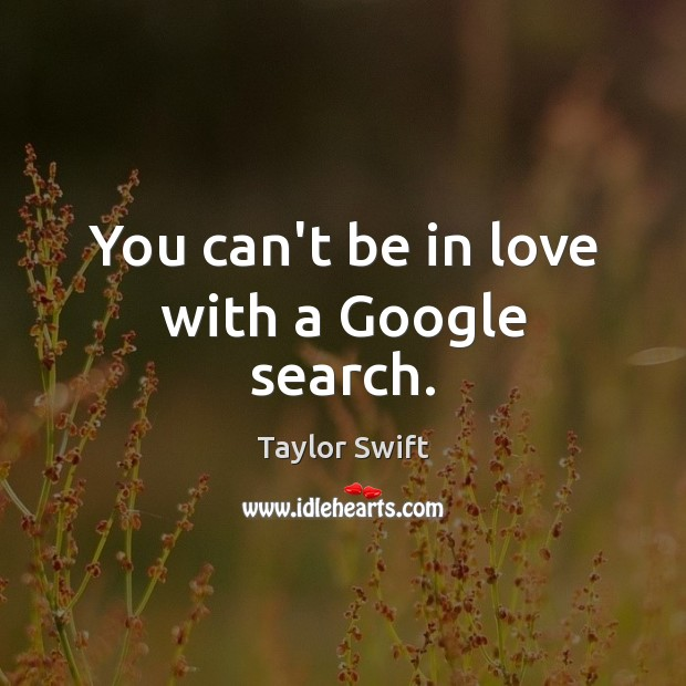 You can't be in love with a Google search. Taylor Swift Picture Quote