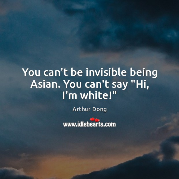 """You can't be invisible being Asian. You can't say """"Hi, I'm white!"""" Image"""