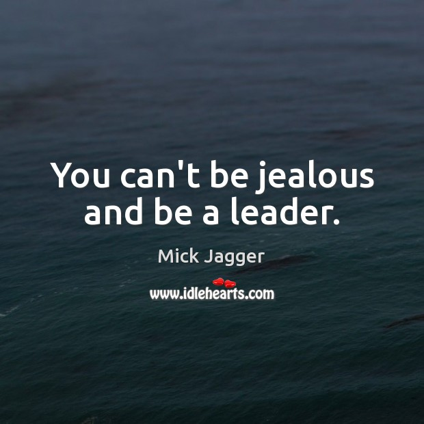 You can't be jealous and be a leader. Mick Jagger Picture Quote
