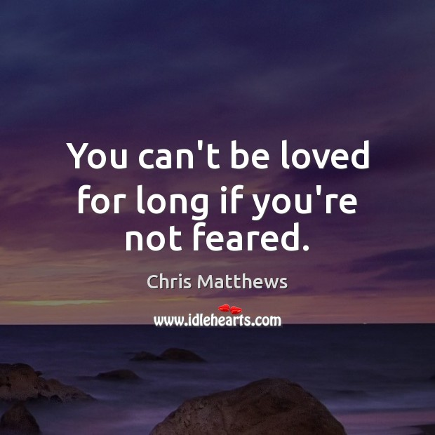 You can't be loved for long if you're not feared. Chris Matthews Picture Quote