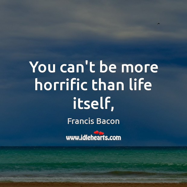 You can't be more horrific than life itself, Francis Bacon Picture Quote