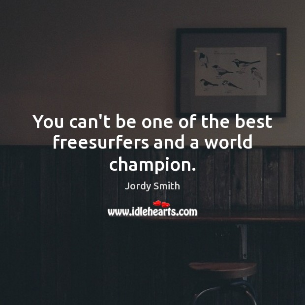 You can't be one of the best freesurfers and a world champion. Image