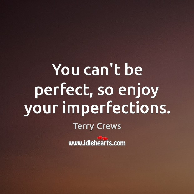 You can't be perfect, so enjoy your imperfections. Image