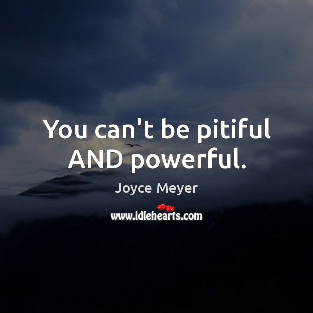 Image, You can't be pitiful AND powerful.