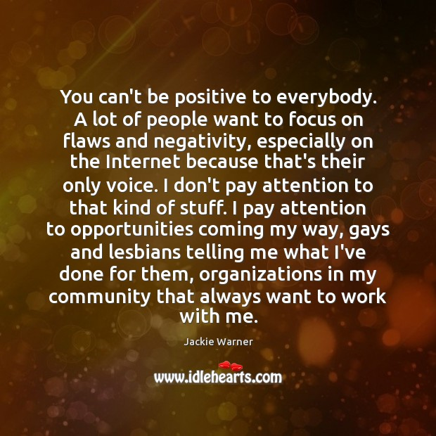 You can't be positive to everybody. A lot of people want to Image