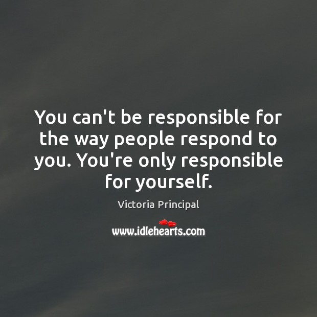 You can't be responsible for the way people respond to you. You're Image