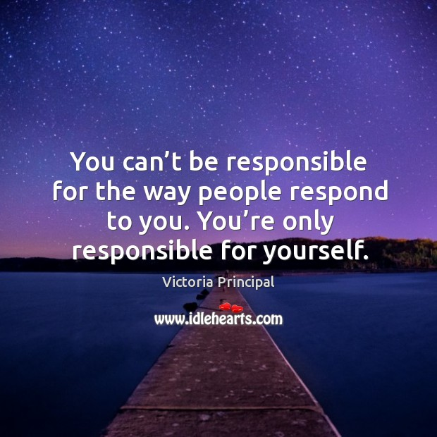 You can't be responsible for the way people respond to you. You're only responsible for yourself. Image