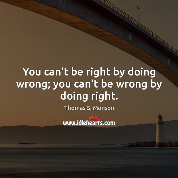 You can't be right by doing wrong; you can't be wrong by doing right. Image