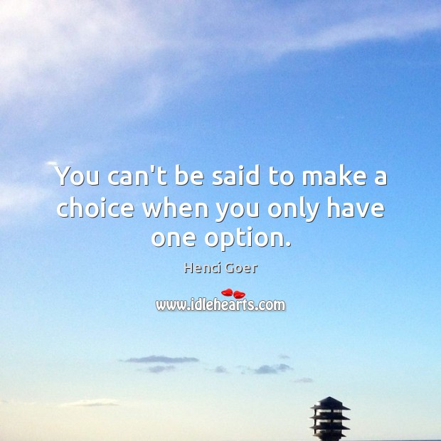 You can't be said to make a choice when you only have one option. Image