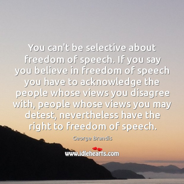 You can't be selective about freedom of speech. If you say you George Brandis Picture Quote