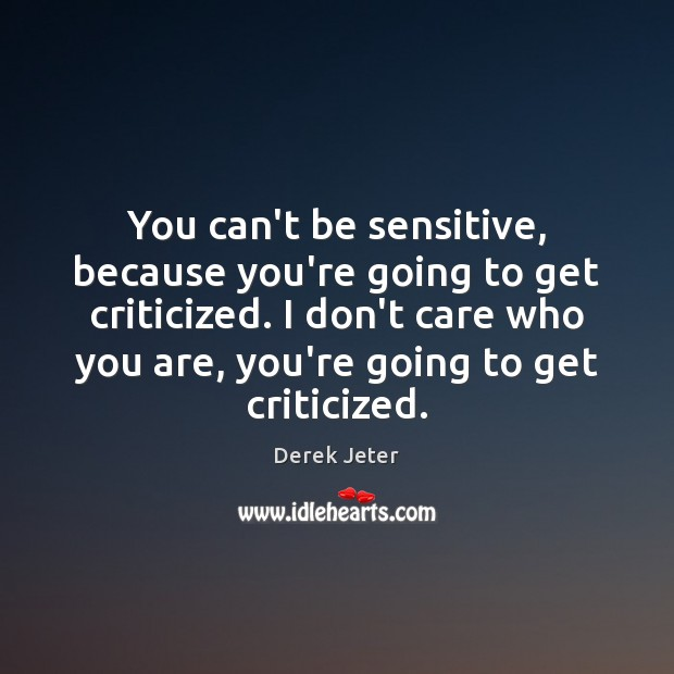 You can't be sensitive, because you're going to get criticized. I don't Derek Jeter Picture Quote