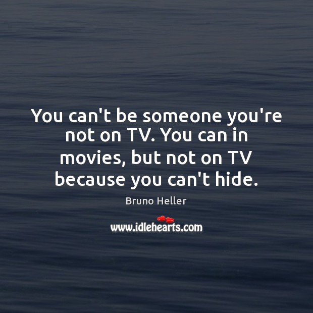 Image, You can't be someone you're not on TV. You can in movies,