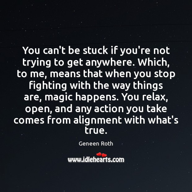 You can't be stuck if you're not trying to get anywhere. Which, Geneen Roth Picture Quote