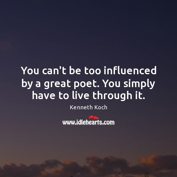 Kenneth Koch Picture Quote image saying: You can't be too influenced by a great poet. You simply have to live through it.