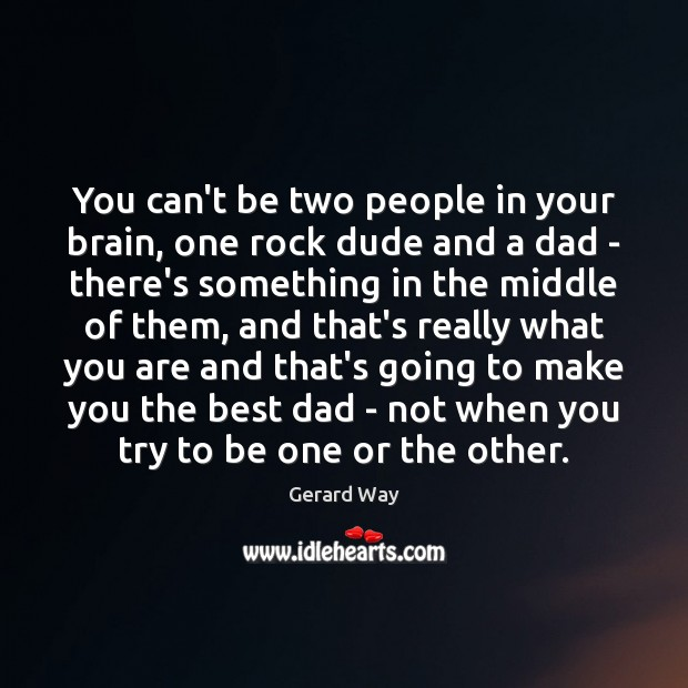You can't be two people in your brain, one rock dude and Image