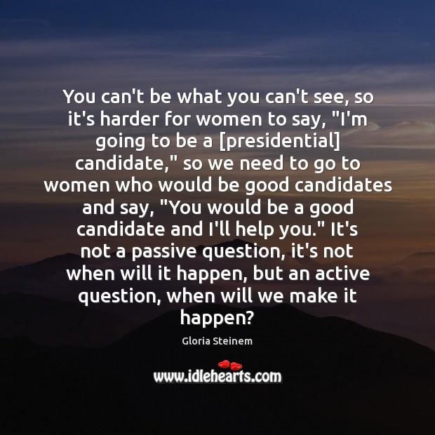 You can't be what you can't see, so it's harder for women Gloria Steinem Picture Quote