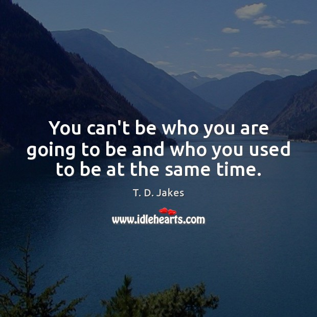 You can't be who you are going to be and who you used to be at the same time. Image