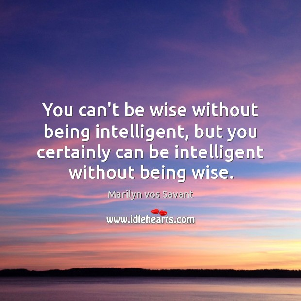 You can't be wise without being intelligent, but you certainly can be Image