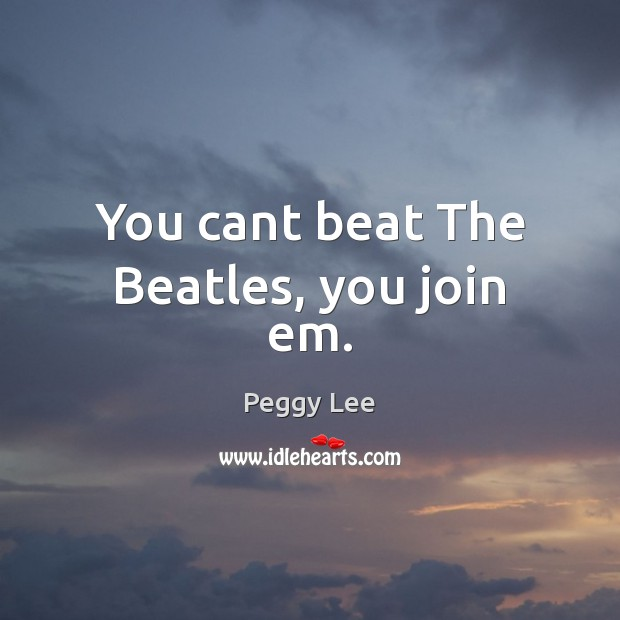 Image, You cant beat The Beatles, you join em.