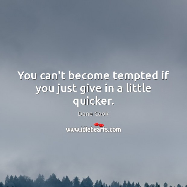 You can't become tempted if you just give in a little quicker. Image