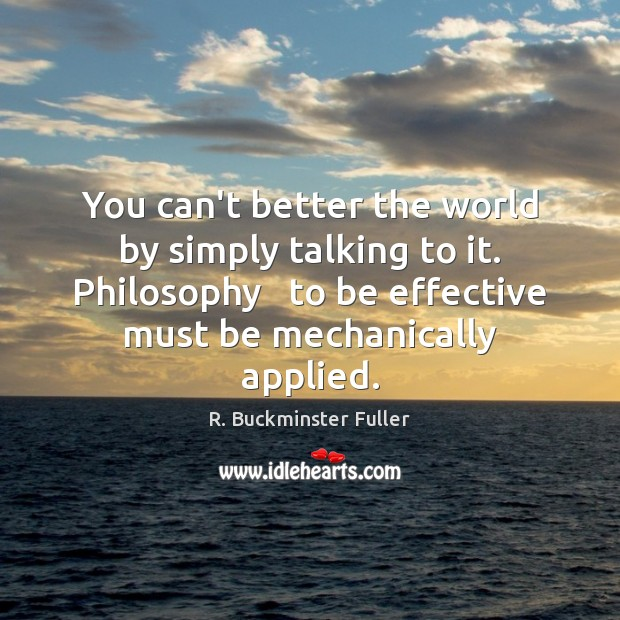 You can't better the world by simply talking to it. Philosophy   to Image