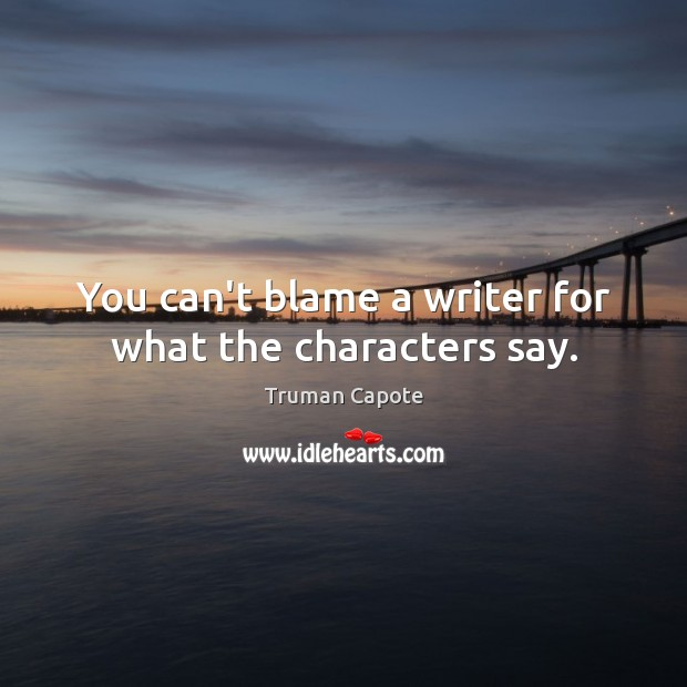 You can't blame a writer for what the characters say. Truman Capote Picture Quote
