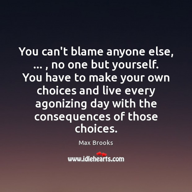 You can't blame anyone else, … , no one but yourself. You have to Image