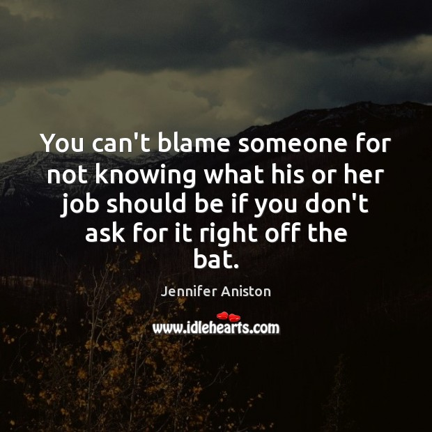 You can't blame someone for not knowing what his or her job Jennifer Aniston Picture Quote