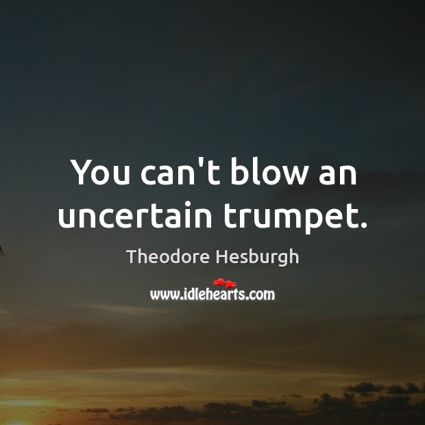 You can't blow an uncertain trumpet. Theodore Hesburgh Picture Quote